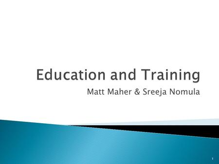Matt Maher & Sreeja Nomula 1.  Define ◦ Education ◦ Training ◦ Learning 2.