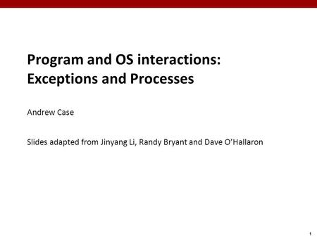 1 Program and OS interactions: Exceptions and Processes Andrew Case Slides adapted from Jinyang Li, Randy Bryant and Dave O'Hallaron.
