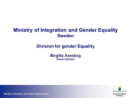 Ministry of Integration and Gender Equality Sweden Ministry of Integration and Gender Equality Sweden Division for gender Equality Birgitta Åseskog Senior.
