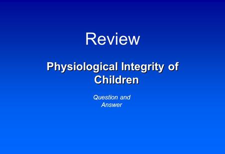 Review Physiological Integrity <strong>of</strong> Children Question and Answer.