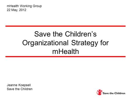 Save the Children's Organizational Strategy for mHealth Jeanne Koepsell Save the Children mHealth Working Group 22 May, 2012.