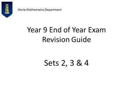 Worle Mathematics Department Year 9 End of Year Exam Revision Guide Sets 2, 3 & 4.