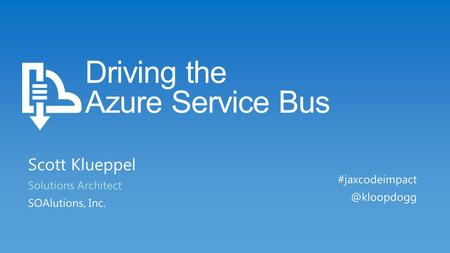 Driving the Azure Service Bus Scott Klueppel Solutions Architect SOAlutions, Inc.