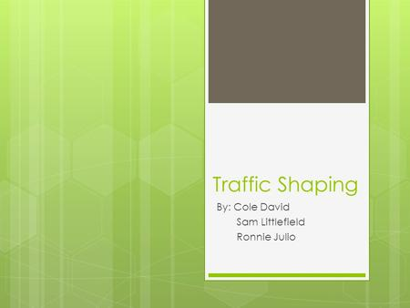 Traffic Shaping By: Cole David Sam Littlefield Ronnie Julio.