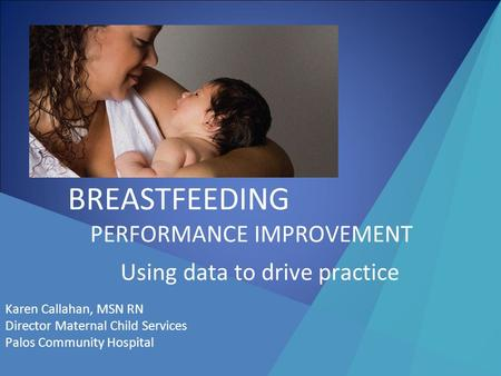 BREASTFEEDING PERFORMANCE IMPROVEMENT Using data to drive practice Karen Callahan, MSN RN Director Maternal Child Services Palos Community Hospital.