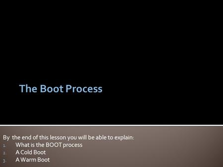 By the end of this lesson you will be able to explain: 1. What is the BOOT process 2. A Cold Boot 3. A Warm Boot.