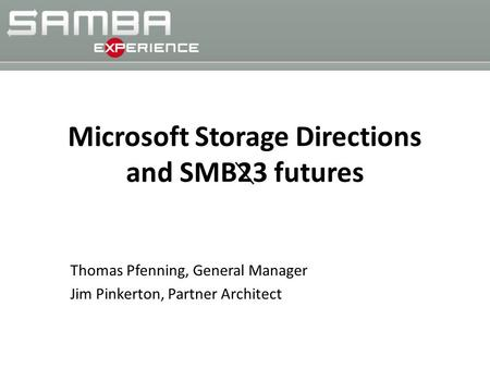 Microsoft Storage Directions and SMB23 futures Thomas Pfenning, General Manager Jim Pinkerton, Partner Architect.