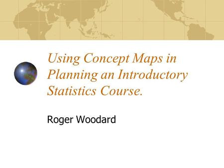 Using Concept Maps in Planning an Introductory Statistics Course. Roger Woodard.