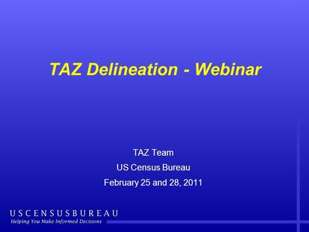 TAZ Delineation - Webinar TAZ Team US Census Bureau February 25 and 28, 2011.