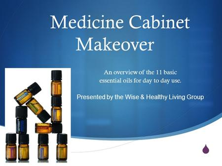  Medicine Cabinet Makeover An overview of the 11 basic essential oils for day to day use. Presented by the Wise & Healthy Living Group.