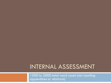 INTERNAL ASSESSMENT 1500 to 2000 total word count (not counting appendices or abstract)