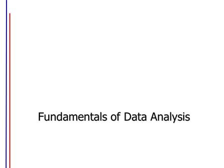 Fundamentals of Data Analysis. Four Types of Data Alphabetical / Categorical / Nominal data: –Information falls only in certain categories, not in-between.