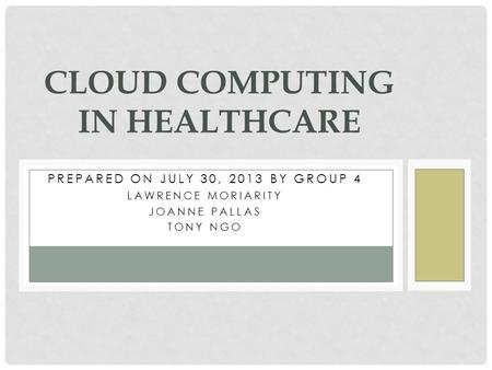 PREPARED ON JULY 30, 2013 BY GROUP 4 LAWRENCE MORIARITY JOANNE PALLAS TONY NGO <strong>CLOUD</strong> <strong>COMPUTING</strong> IN HEALTHCARE.
