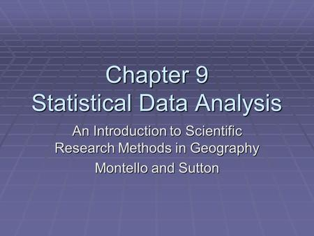 Chapter 9 Statistical Data Analysis An Introduction to Scientific Research Methods in Geography Montello and Sutton.