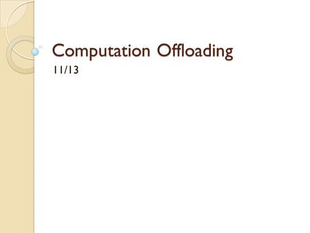 Computation Offloading 11/13. Proposal - Offloading Identify essential information for making offloading decisions ◦ Essential information retrieval 