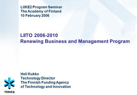 LIITO 2006-2010 Renewing Business and Management Program Heli Kukko Technology Director The Finnish Funding Agency of Technology and Innovation LIIKE2.