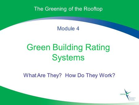The Greening of the Rooftop Module 4 Green Building Rating Systems What Are They? How Do They Work?