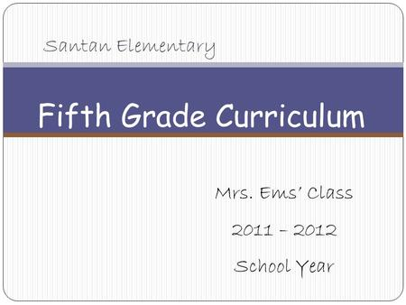 Santan Elementary Fifth Grade Curriculum Mrs. Ems' Class 2011 – 2012 School Year.