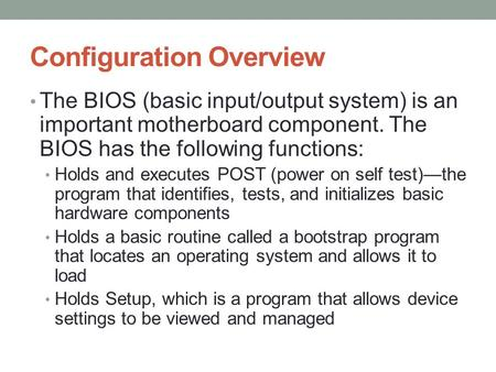 Configuration Overview The BIOS (basic input/output system) is an important motherboard component. The BIOS has the following functions: Holds and executes.