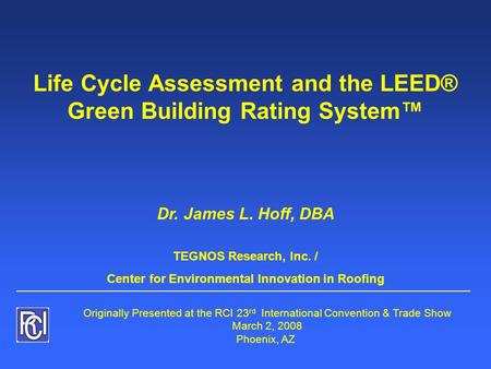 Life Cycle Assessment <strong>and</strong> the <strong>LEED</strong>® Green Building Rating System™ Dr. James L. Hoff, DBA TEGNOS Research, Inc. / Center for Environmental Innovation in.