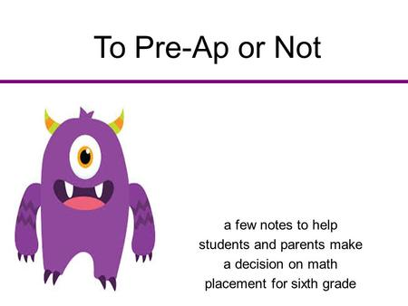To Pre-Ap or Not a few notes to help students and parents make a decision on math placement for sixth grade.