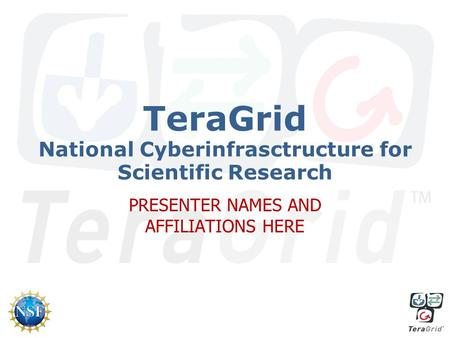 TeraGrid National Cyberinfrasctructure for Scientific Research PRESENTER NAMES AND AFFILIATIONS HERE.