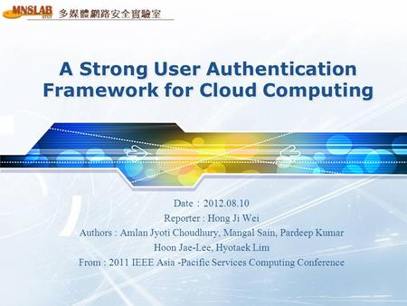 多媒體網路安全實驗室 A Strong User Authentication Framework for Cloud Computing Date : 2012.08.10 Reporter : Hong Ji Wei Authors : Amlan Jyoti Choudhury, Mangal.