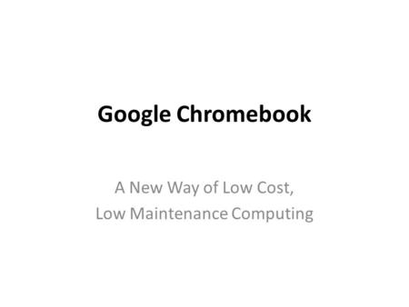 Google Chromebook A New Way of Low Cost, Low Maintenance Computing.