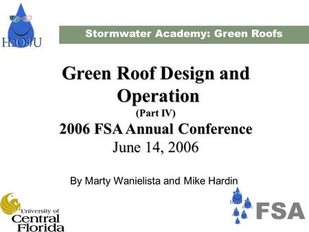Stormwater Academy: Green Roofs Green Roof Design and Operation Operation (Part IV) 2006 FSA Annual Conference June 14, 2006 By Marty Wanielista and Mike.