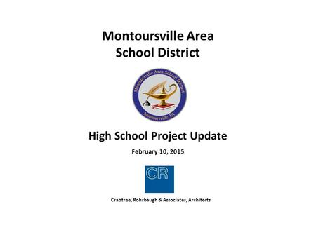 Crabtree, Rohrbaugh & Associates, Architects Montoursville Area School District High School Project Update February 10, 2015.