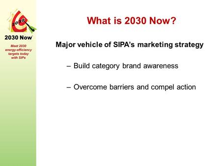 What is 2030 Now? Major vehicle of SIPA's marketing strategy –Build category brand awareness –Overcome barriers and compel action.