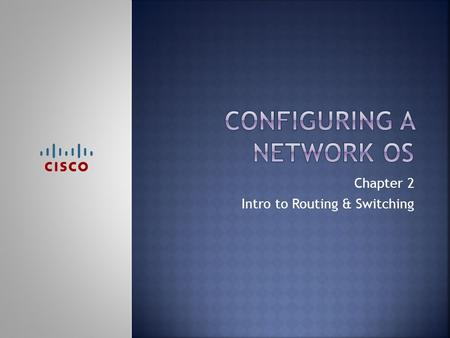 Chapter 2 Intro to Routing & Switching. Upon completion of this chapter you will be able to:  Explain the purpose of Cisco IOS.  Explain how to access.