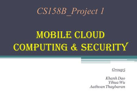 CS158B_Project 1 <strong>Mobile</strong> Cloud <strong>Computing</strong> & Security Group5 Khanh Dao Yihua Wu Aathvan Thaybaran.