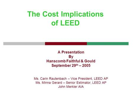 The Cost Implications of LEED A Presentation By Hanscomb Faithful & Gould September 29 th – 2005 Ms. Carin Rautenbach – Vice President, LEED AP Ms. Minna.