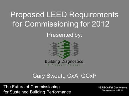 The Future of Commissioning for Sustained Building Performance Birmingham, AL 9.29.11 SERBCA Fall Conference Proposed LEED Requirements for Commissioning.