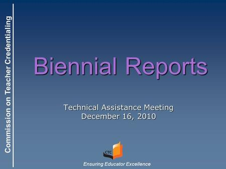 Commission on Teacher Credentialing Ensuring Educator Excellence Biennial Reports Technical Assistance Meeting December 16, 2010.