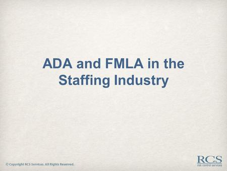 ADA and FMLA in the Staffing Industry. Preview 1.What is ADA and FMLA? 2.Which employers are covered under these acts? 3.Which employees are covered under.