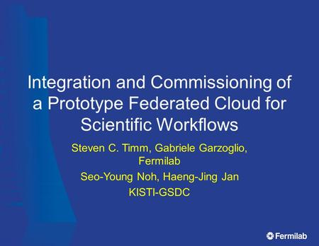 Integration and Commissioning of a Prototype Federated Cloud for Scientific Workflows Steven C. Timm, Gabriele Garzoglio, Fermilab Seo-Young Noh, Haeng-Jing.
