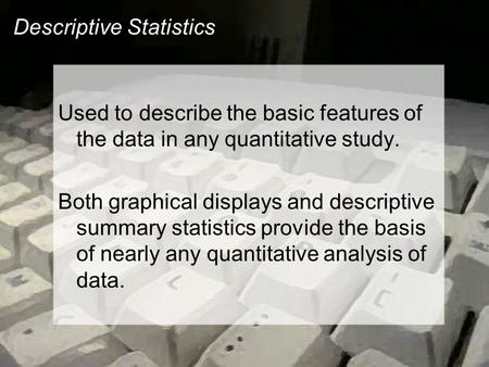 Descriptive Statistics Used to describe the basic features of the data in any quantitative study. Both graphical displays and descriptive summary statistics.