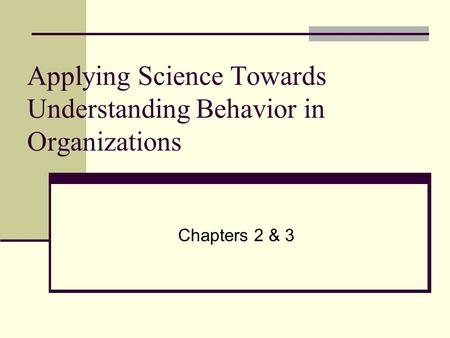 Applying Science Towards Understanding Behavior in Organizations Chapters 2 & 3.
