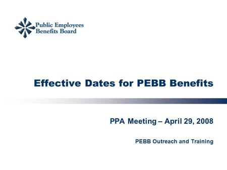 Effective Dates for PEBB Benefits PPA Meeting – April 29, 2008 PEBB Outreach and Training.