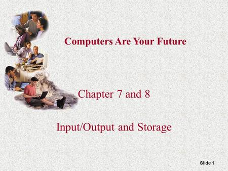 Slide 1 Computers Are Your Future Chapter 7 and 8 Input/Output and Storage.