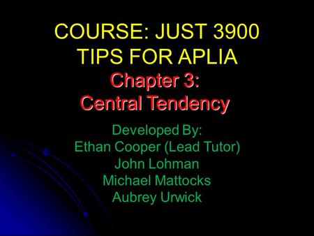 COURSE: JUST 3900 TIPS FOR APLIA Developed By: Ethan Cooper (Lead Tutor) John Lohman Michael Mattocks Aubrey Urwick Chapter 3: Central Tendency.
