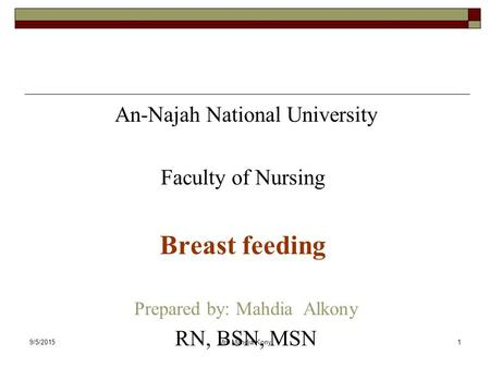 9/5/2015Mrs.Mahdia Kony1 An-Najah National University Faculty of Nursing Breast feeding Prepared by: Mahdia Alkony RN, BSN, MSN.