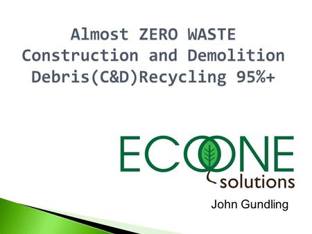 John Gundling. AGENDA  Eco One Solutions  Offered Services  Environmental Impact  C&D, The Connecticut Example  Achieving Exemplary Performance.