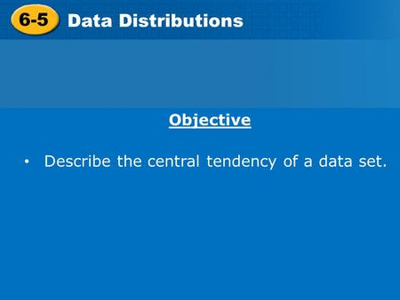 6-5 Data Distributions Objective Describe the central tendency of a data set.