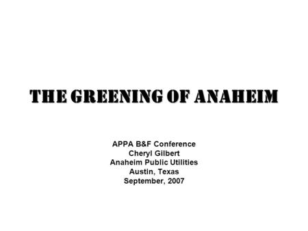The Greening of Anaheim APPA B&F Conference Cheryl Gilbert Anaheim Public Utilities Austin, Texas September, 2007.