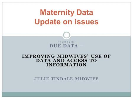 12 JUNE 2012 DUE DATA – IMPROVING MIDWIVES' USE OF DATA AND ACCESS TO INFORMATION JULIE TINDALE-MIDWIFE Maternity Data Update on issues.