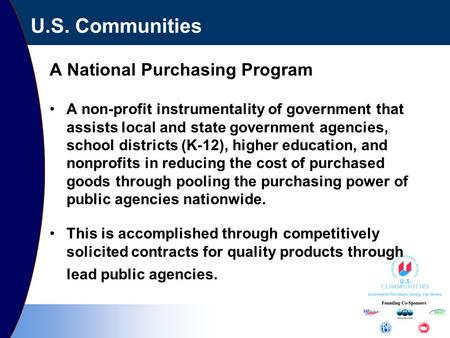 U.S. Communities A National Purchasing Program A non-profit instrumentality of government that assists local and state government agencies, school districts.