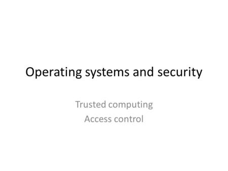 Operating systems and security Trusted computing Access control.